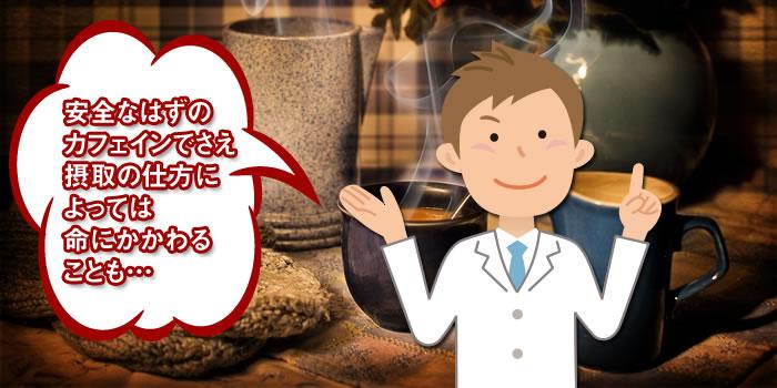 安全なはずの カフェインでさえ 摂取の仕方に よっては 命にかかわる ことも…